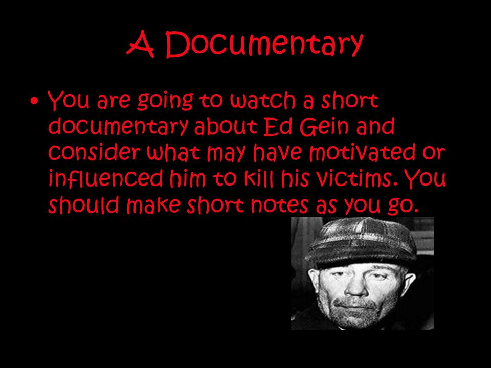 A Documentary You are going to watch a short documentary about Ed Gein and consider what may have motivated or influenced him to kill his victims. You