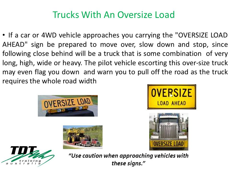 If a car or 4WD vehicle approaches you carrying the OVERSIZE LOAD AHEAD sign be prepared to move over, slow down and stop, since following close behind will be a truck that is some combination of very long, high, wide or heavy.