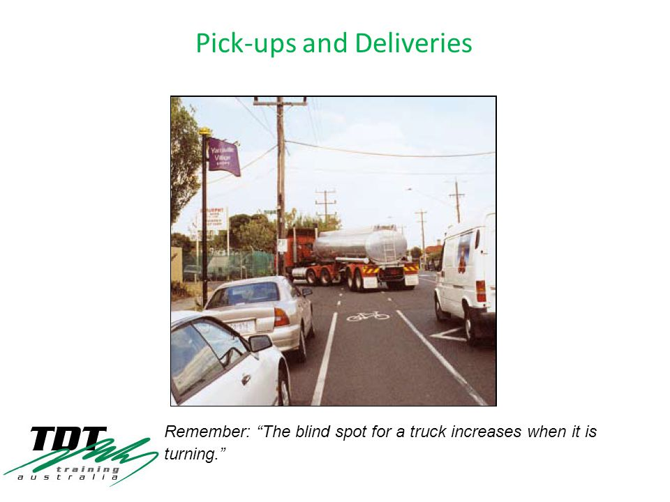 Remember: The blind spot for a truck increases when it is turning.