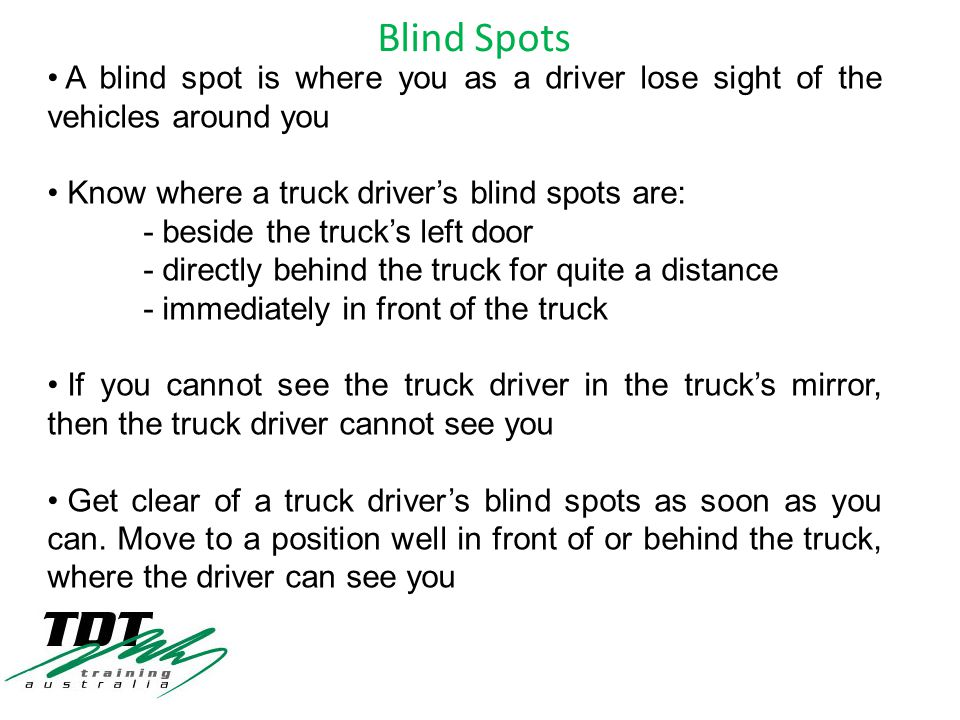 A blind spot is where you as a driver lose sight of the vehicles around you Know where a truck driver's blind spots are: - beside the truck's left door - directly behind the truck for quite a distance - immediately in front of the truck If you cannot see the truck driver in the truck's mirror, then the truck driver cannot see you Get clear of a truck driver's blind spots as soon as you can.