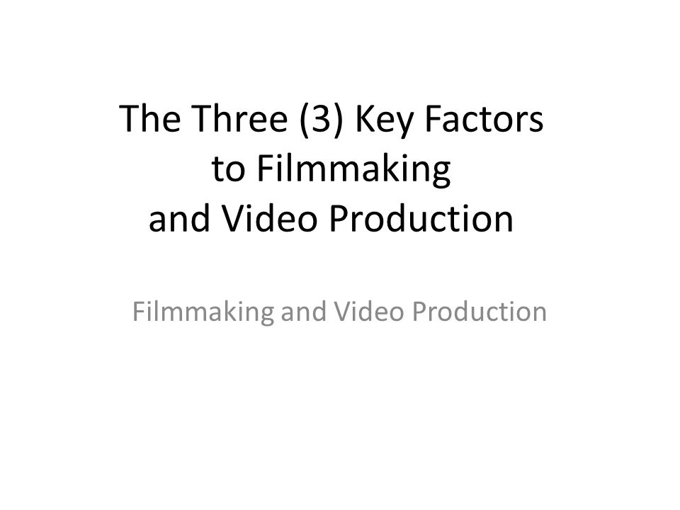 The Three (3) Key Factors to Filmmaking and Video Production Filmmaking and Video Production