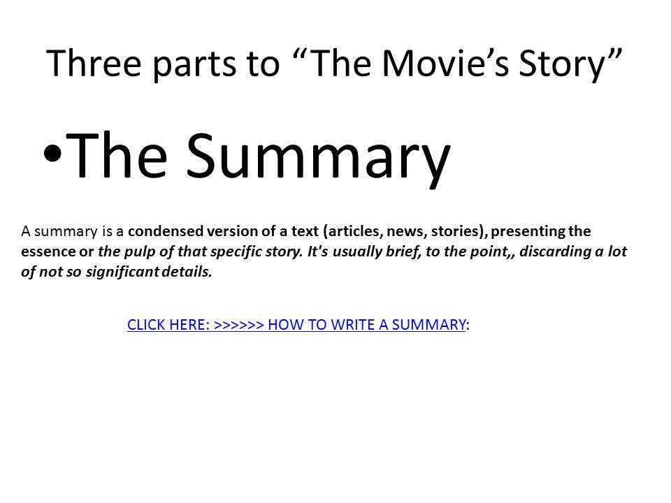 Three parts to The Movie's Story The Summary A summary is a condensed version of a text (articles, news, stories), presenting the essence or the pulp of that specific story.