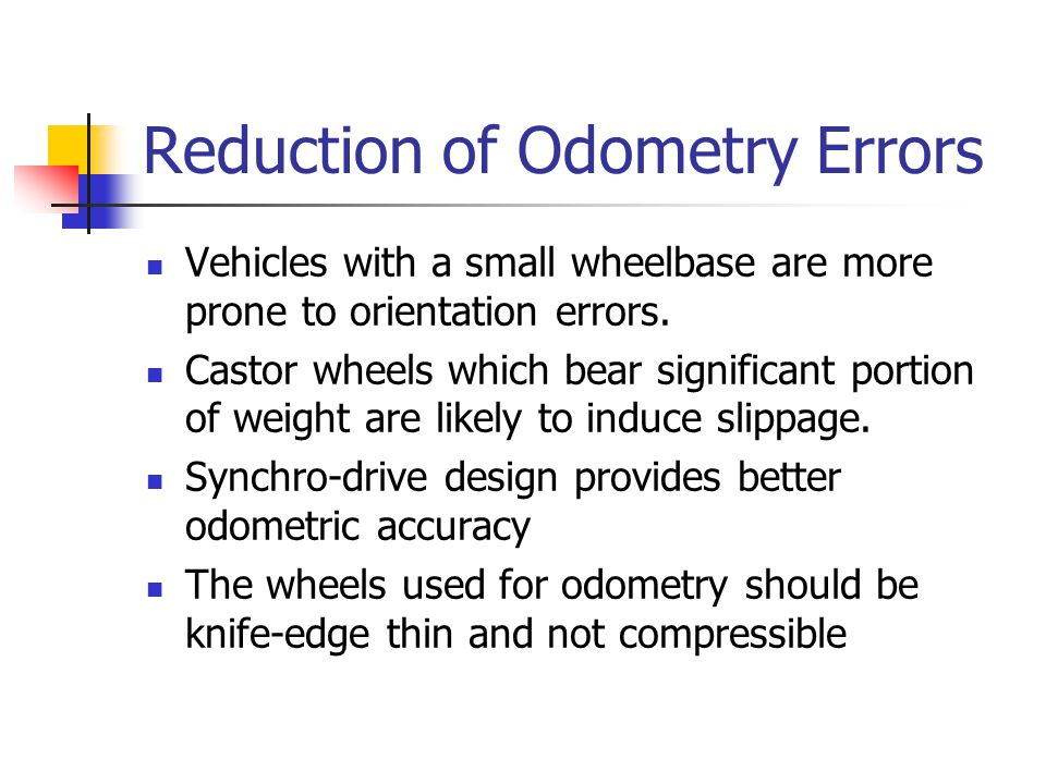 Reduction of Odometry Errors Vehicles with a small wheelbase are more prone to orientation errors. Castor wheels which bear significant portion of wei