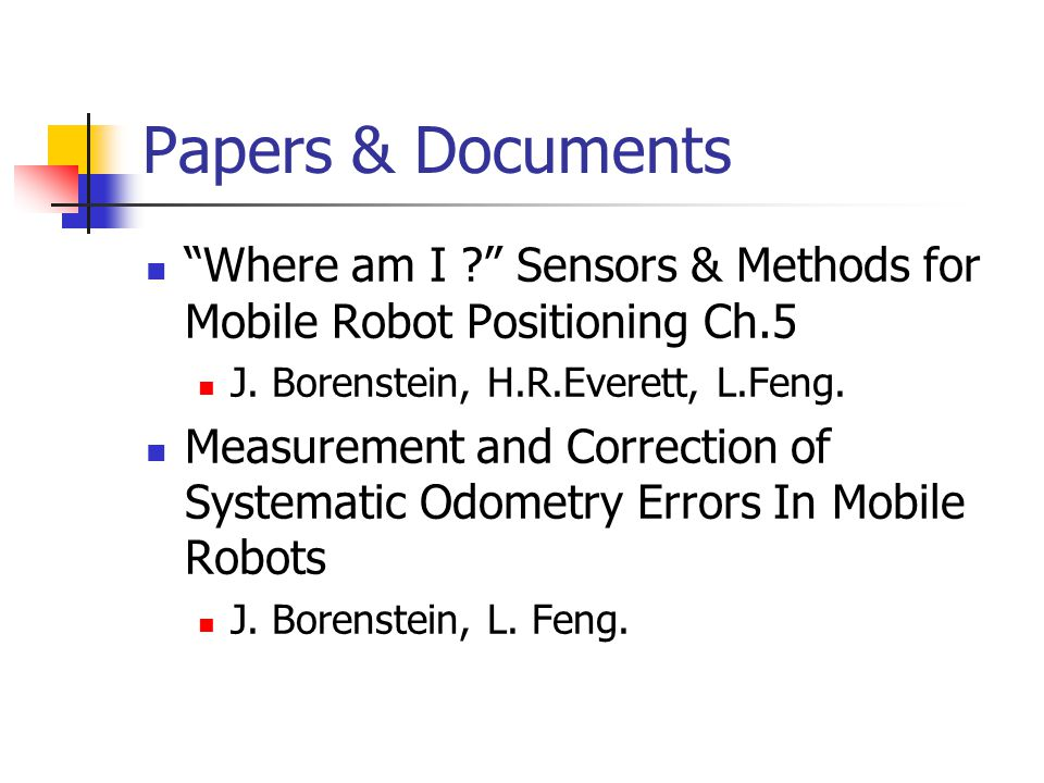 "Papers & Documents ""Where am I ?"" Sensors & Methods for Mobile Robot Positioning Ch.5 J. Borenstein, H.R.Everett, L.Feng. Measurement and Correction o"
