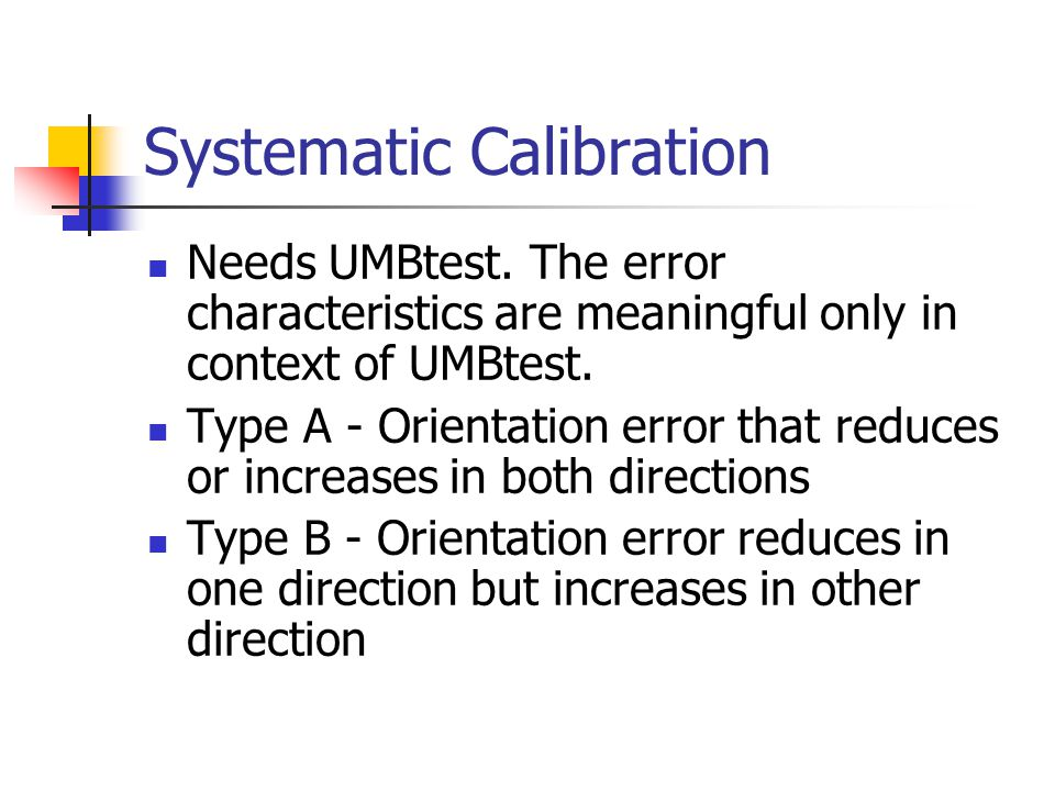 Systematic Calibration Needs UMBtest. The error characteristics are meaningful only in context of UMBtest. Type A - Orientation error that reduces or