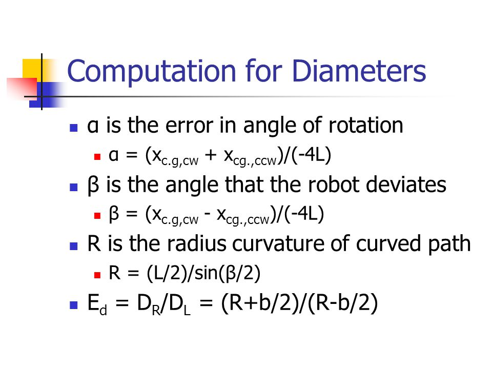 Computation for Diameters α is the error in angle of rotation α = (x c.g,cw + x cg.,ccw )/(-4L) β is the angle that the robot deviates β = (x c.g,cw -