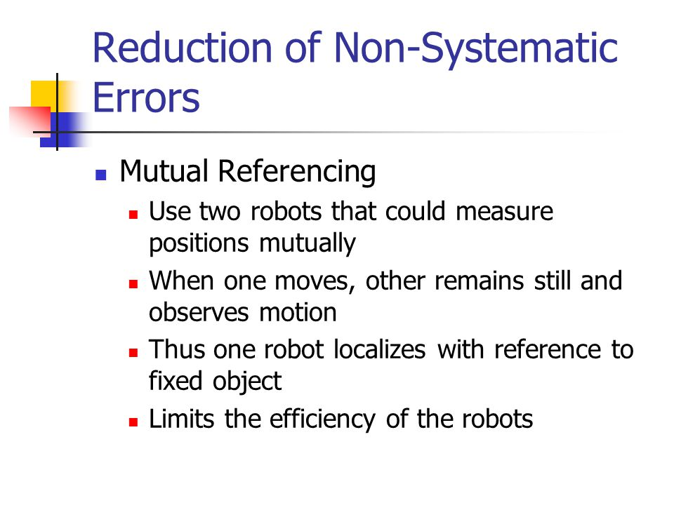 Reduction of Non-Systematic Errors Mutual Referencing Use two robots that could measure positions mutually When one moves, other remains still and obs