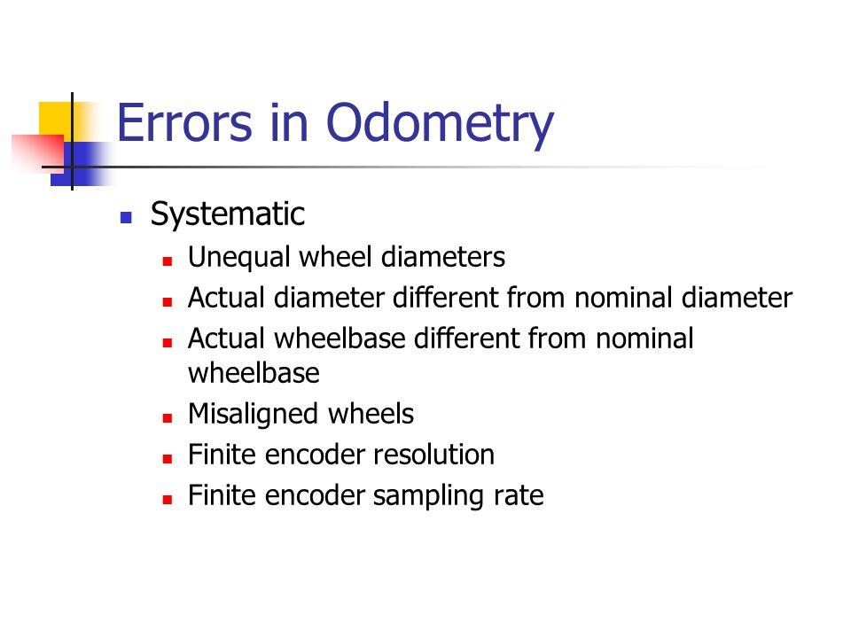 Errors in Odometry Systematic Unequal wheel diameters Actual diameter different from nominal diameter Actual wheelbase different from nominal wheelbas