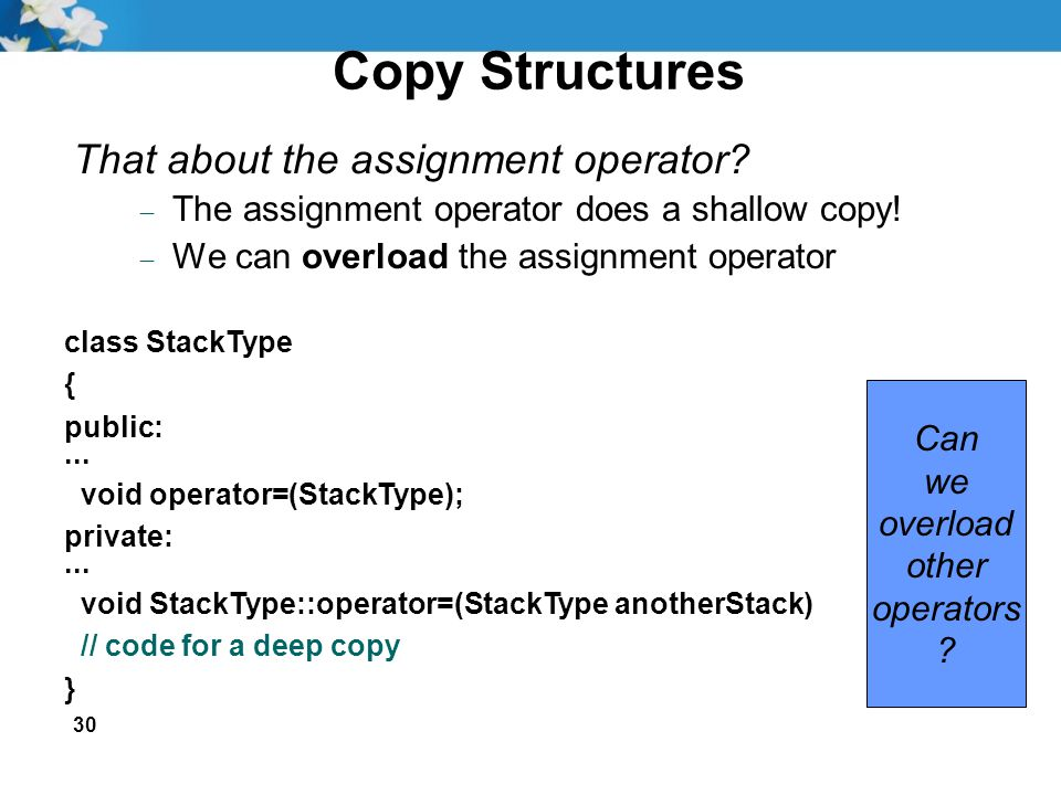 30 Copy Structures That about the assignment operator?  The assignment operator does a shallow copy!  We can overload the assignment operator class