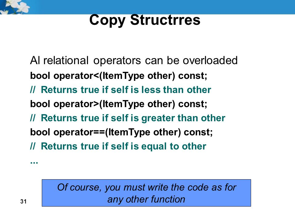 31 Copy Structrres Al relational operators can be overloaded bool operator<(ItemType other) const; // Returns true if self is less than other bool ope