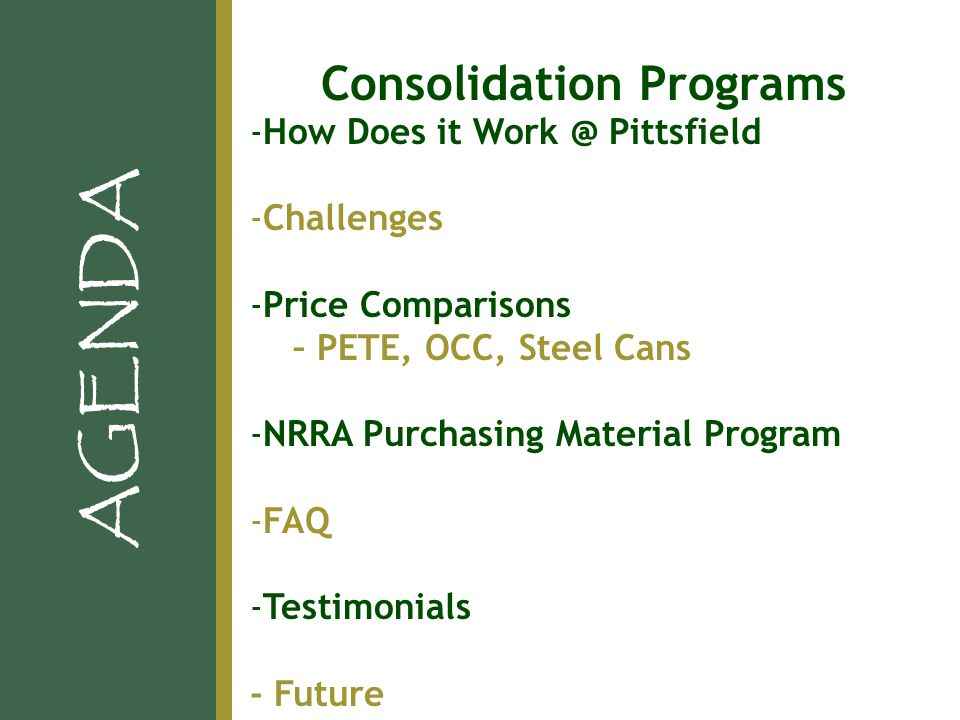 -How Does it Work @ Pittsfield -Challenges -Price Comparisons – PETE, OCC, Steel Cans -NRRA Purchasing Material Program -FAQ -Testimonials - Future AGENDA Consolidation Programs