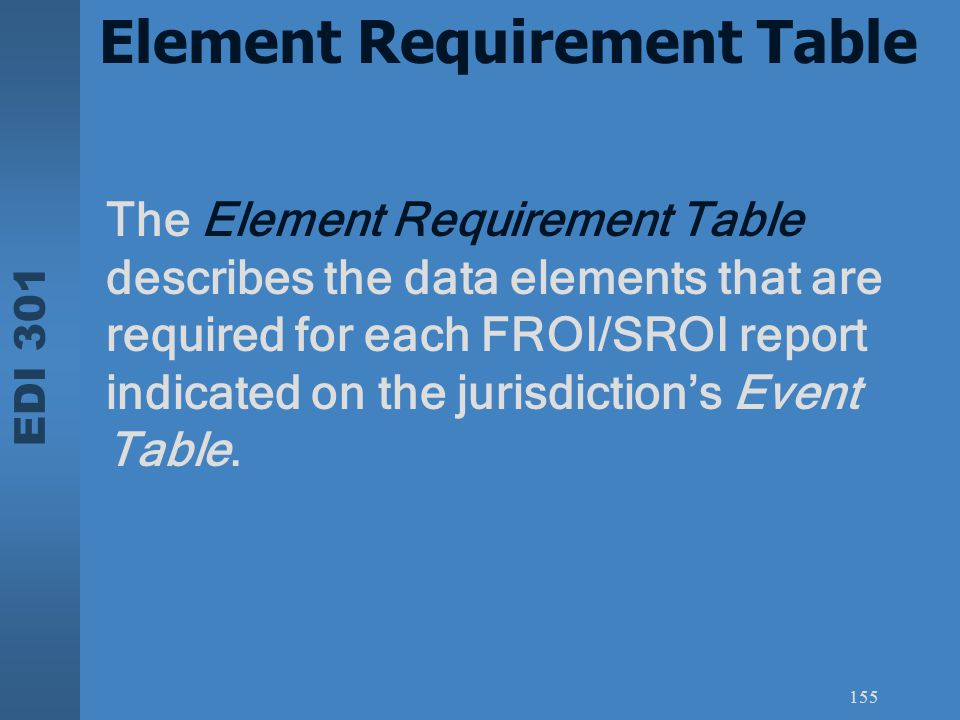 EDI 301 155 Element Requirement Table The Element Requirement Table describes the data elements that are required for each FROI/SROI report indicated