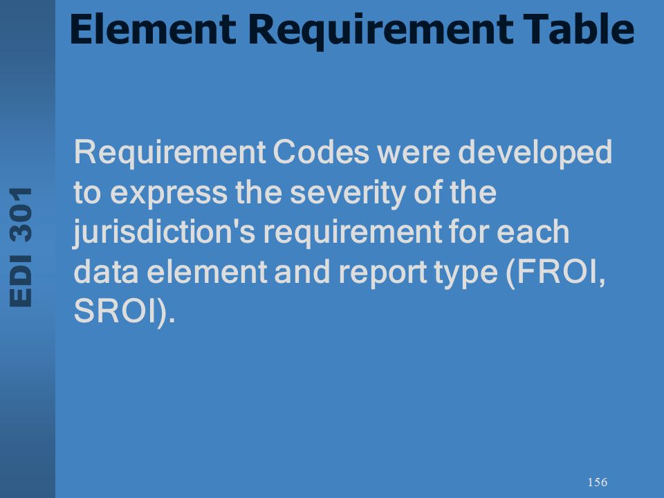 EDI 301 156 Element Requirement Table Requirement Codes were developed to express the severity of the jurisdiction's requirement for each data element