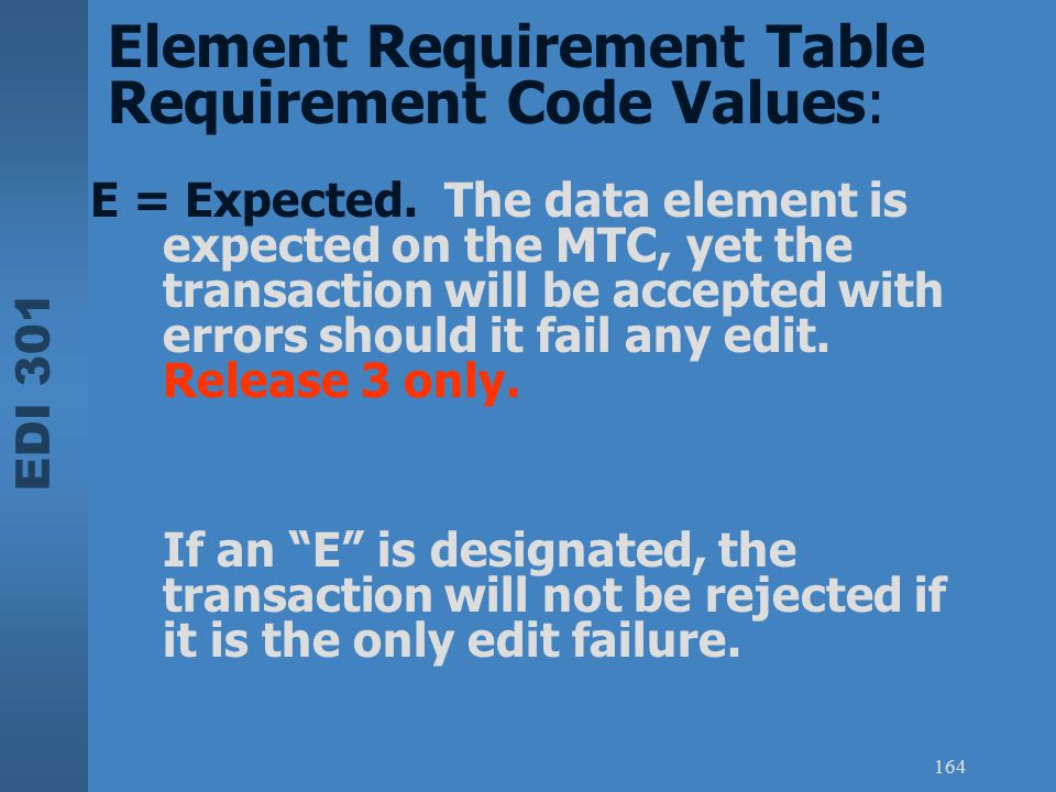 EDI 301 164 E = Expected. The data element is expected on the MTC, yet the transaction will be accepted with errors should it fail any edit. Release 3