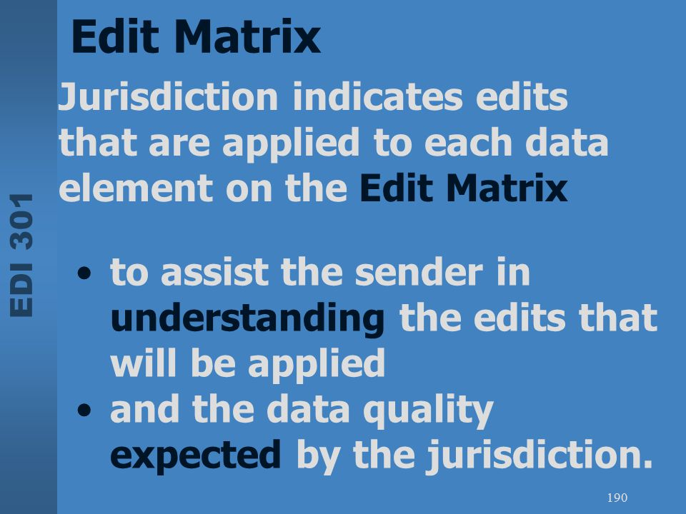 EDI 301 190 Edit Matrix Jurisdiction indicates edits that are applied to each data element on the Edit Matrix to assist the sender in understanding th