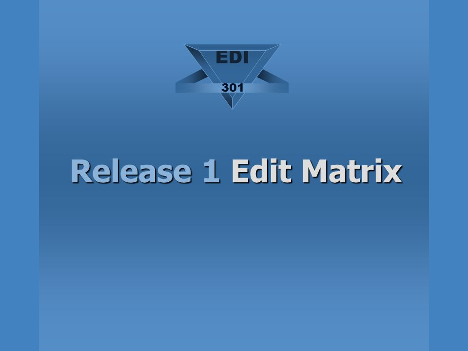 Release 1 Edit Matrix EDI 301