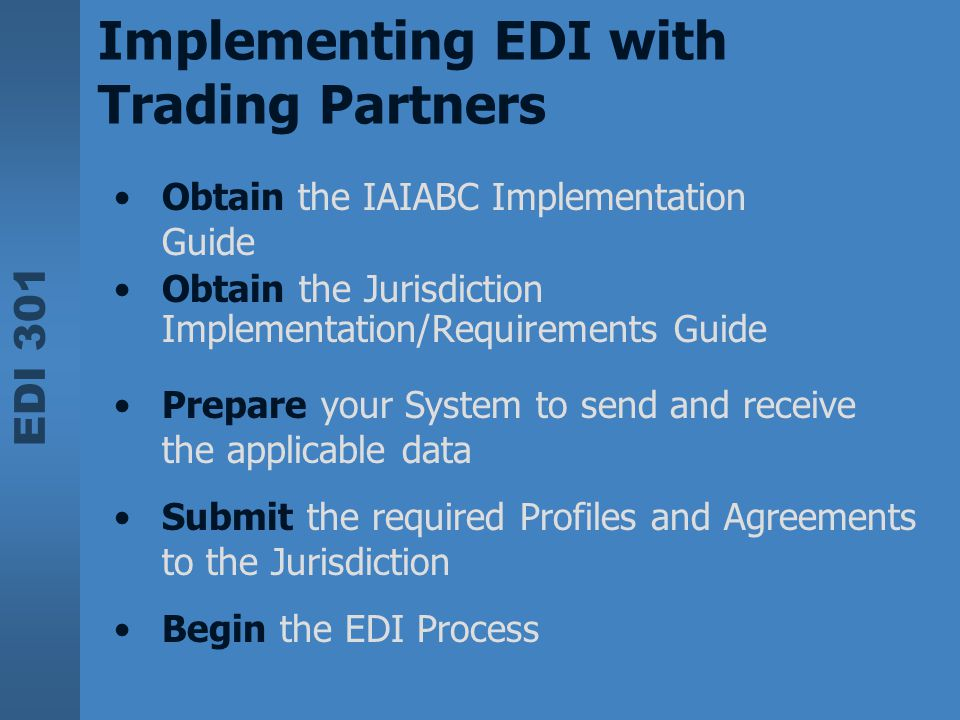 EDI 301 Implementing EDI with Trading Partners Obtain the IAIABC Implementation Guide Obtain the Jurisdiction Implementation/Requirements Guide Prepar
