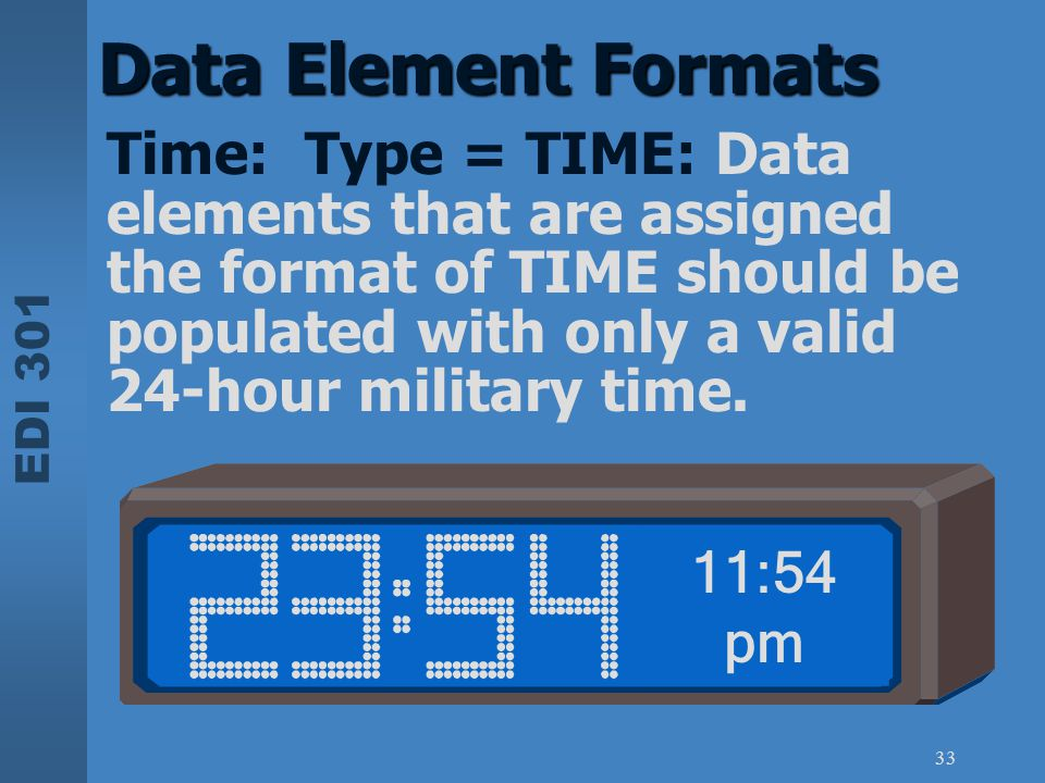 EDI 301 33 Data Element Formats Time: Type = TIME: Data elements that are assigned the format of TIME should be populated with only a valid 24-hour mi