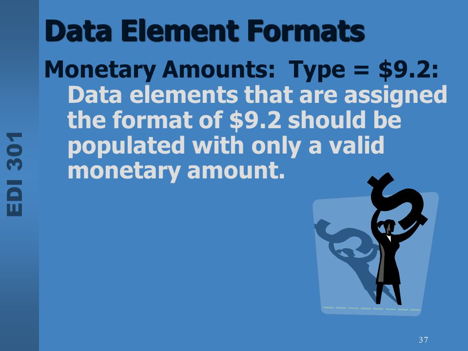 EDI 301 37 Data Element Formats Monetary Amounts: Type = $9.2: Data elements that are assigned the format of $9.2 should be populated with only a vali