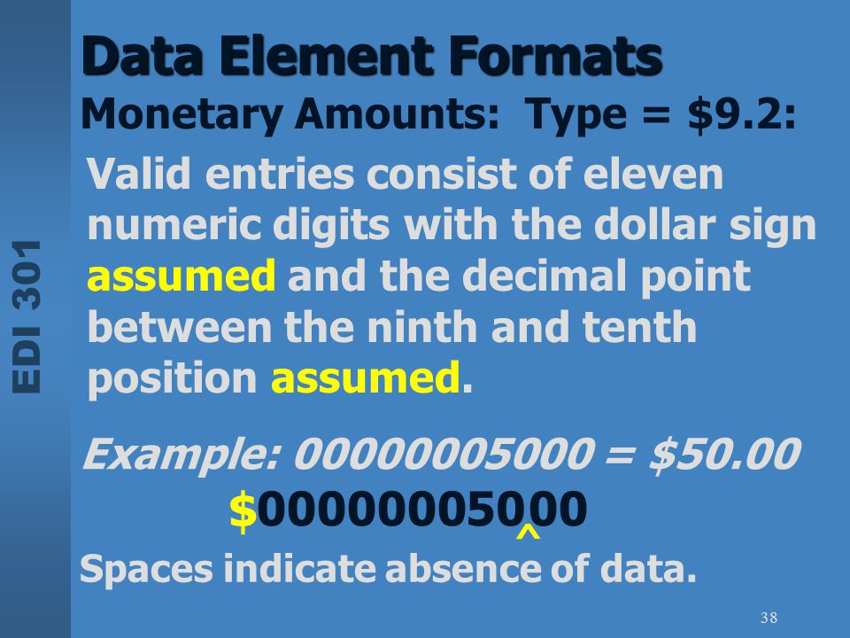 EDI 301 38 Data Element Formats Monetary Amounts: Type = $9.2: Valid entries consist of eleven numeric digits with the dollar sign assumed and the dec