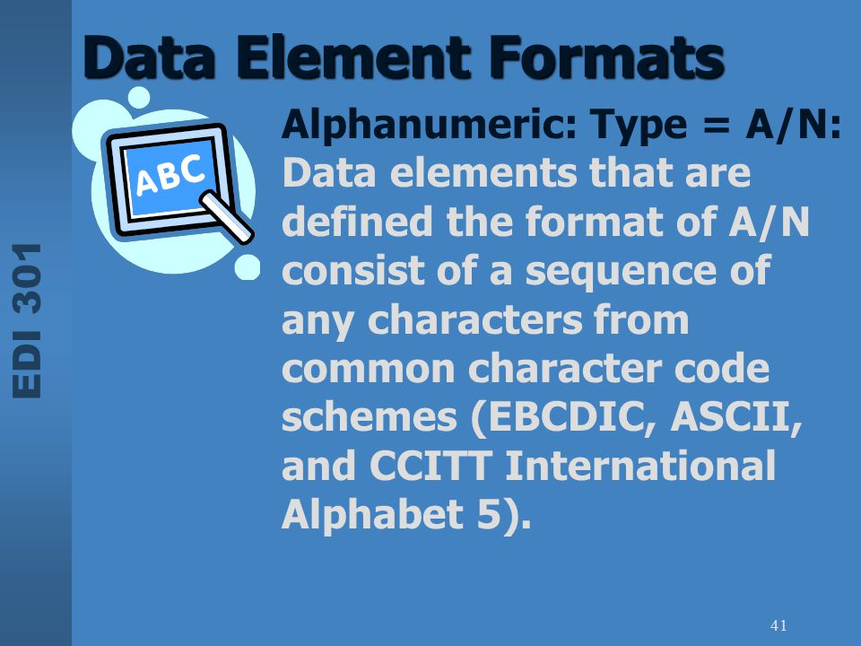 EDI 301 41 Data Element Formats Alphanumeric: Type = A/N: Data elements that are defined the format of A/N consist of a sequence of any characters fro