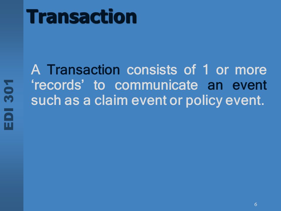 EDI 301 6 Transaction A Transaction consists of 1 or more 'records' to communicate an event such as a claim event or policy event.