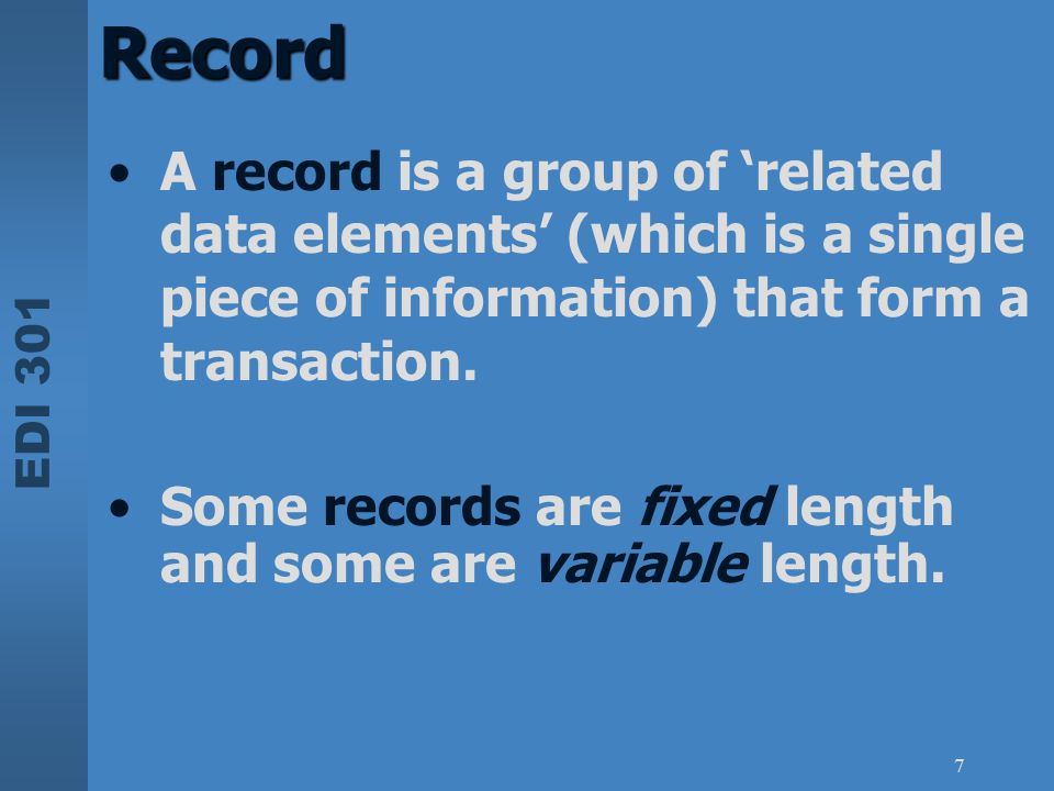 EDI 301 7 Record A record is a group of 'related data elements' (which is a single piece of information) that form a transaction. Some records are fix