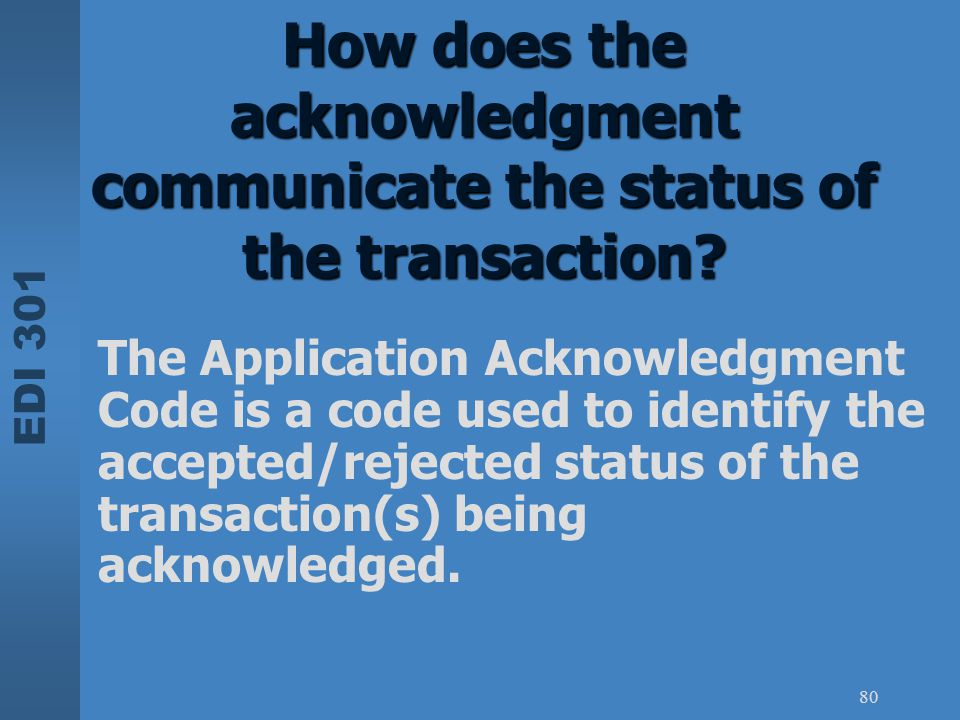 EDI 301 80 How does the acknowledgment communicate the status of the transaction? The Application Acknowledgment Code is a code used to identify the a
