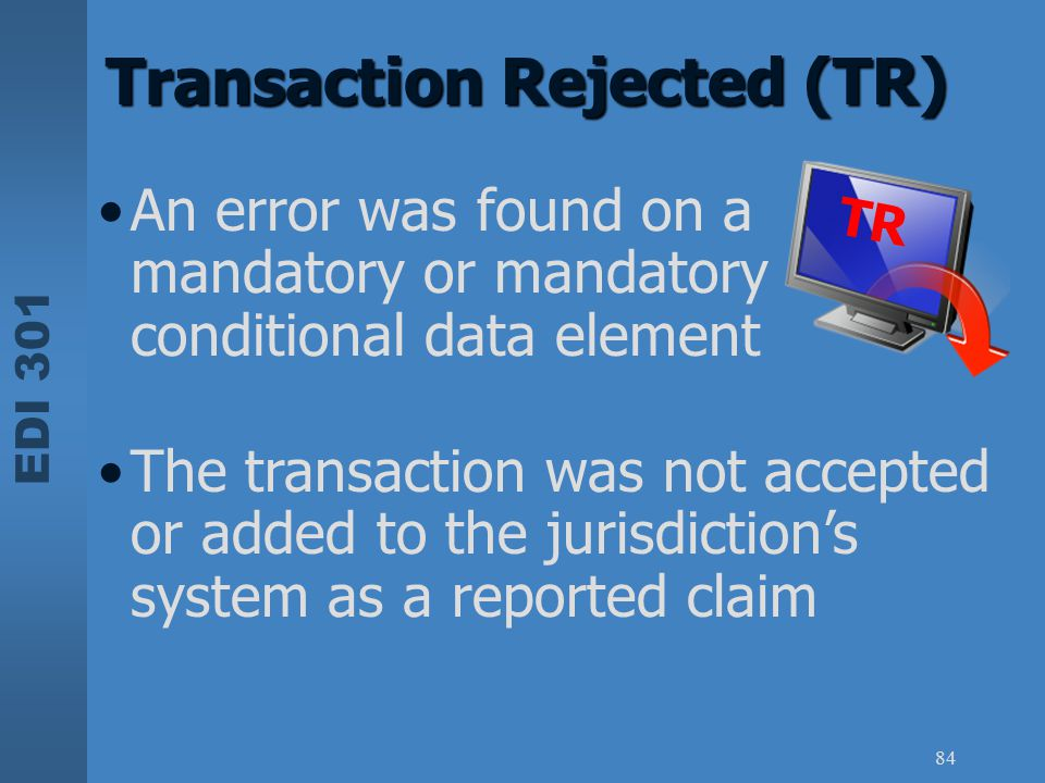 EDI 301 84 An error was found on a mandatory or mandatory conditional data element Transaction Rejected (TR) The transaction was not accepted or added