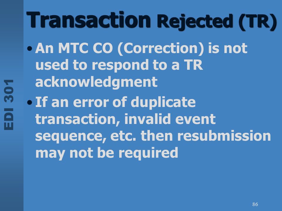 EDI 301 86 An MTC CO (Correction) is not used to respond to a TR acknowledgment If an error of duplicate transaction, invalid event sequence, etc. the
