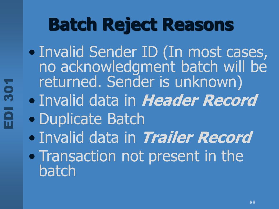EDI 301 88 Batch Reject Reasons Invalid Sender ID (In most cases, no acknowledgment batch will be returned. Sender is unknown) Invalid data in Header