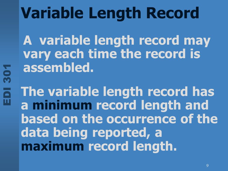 EDI 301 9 Variable Length Record A variable length record may vary each time the record is assembled. The variable length record has a minimum record