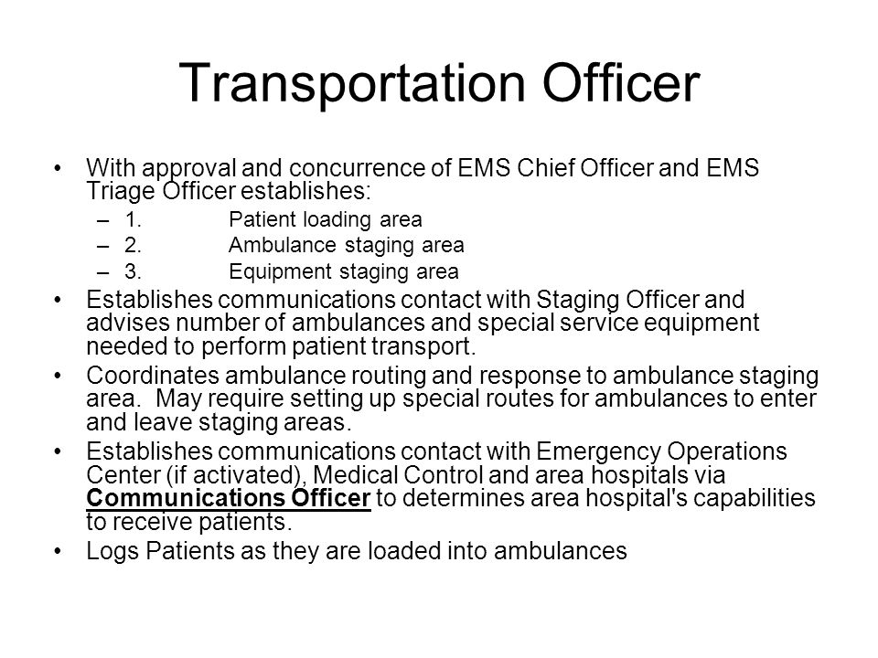 Transportation Officer With approval and concurrence of EMS Chief Officer and EMS Triage Officer establishes: –1.Patient loading area –2.Ambulance staging area –3.Equipment staging area Establishes communications contact with Staging Officer and advises number of ambulances and special service equipment needed to perform patient transport.