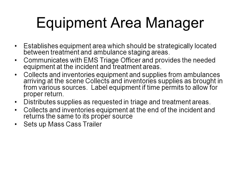 Equipment Area Manager Establishes equipment area which should be strategically located between treatment and ambulance staging areas.