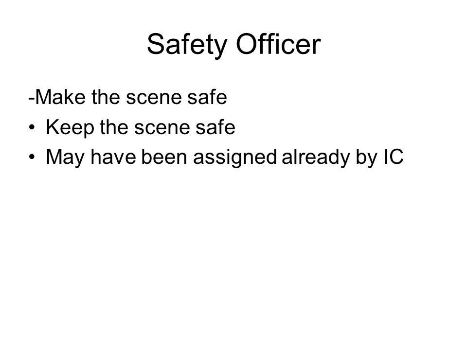 Safety Officer -Make the scene safe Keep the scene safe May have been assigned already by IC