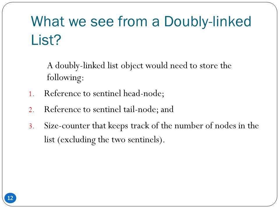 12 What we see from a Doubly-linked List? A doubly-linked list object would need to store the following: 1. Reference to sentinel head-node; 2. Refere