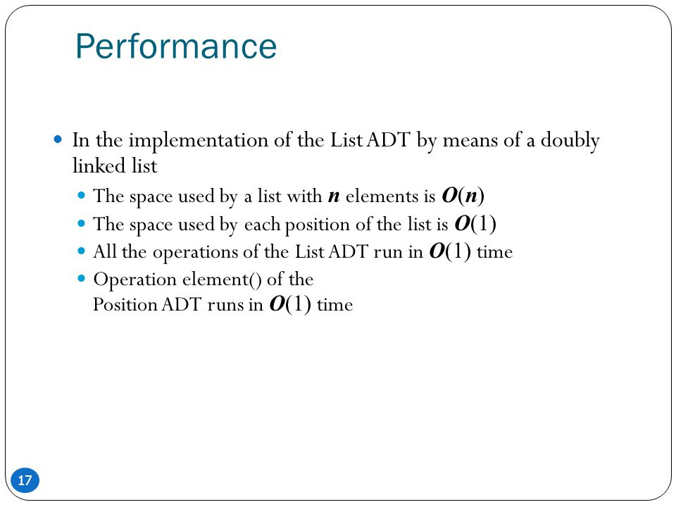 17 Performance In the implementation of the List ADT by means of a doubly linked list The space used by a list with n elements is O(n) The space used