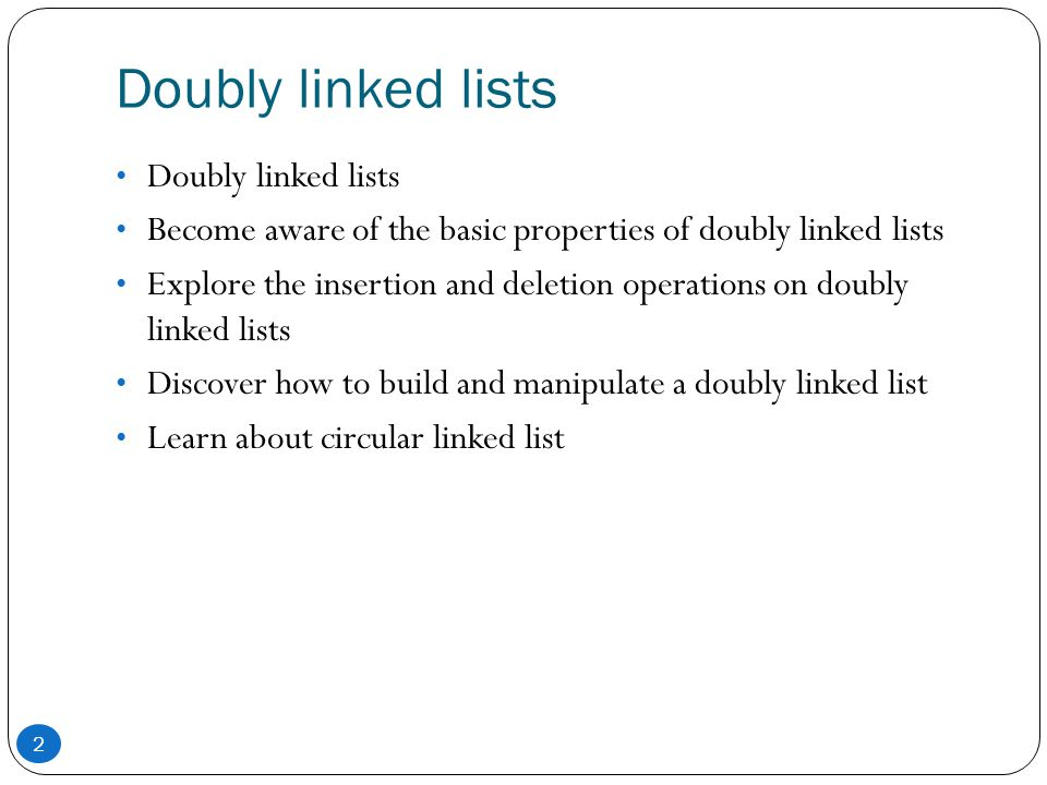 Doubly linked lists Become aware of the basic properties of doubly linked lists Explore the insertion and deletion operations on doubly linked lists D