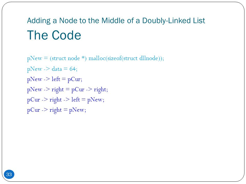 33 Adding a Node to the Middle of a Doubly-Linked List The Code pNew = (struct node *) malloc(sizeof(struct dllnode)); pNew -> data = 64; pNew -> left