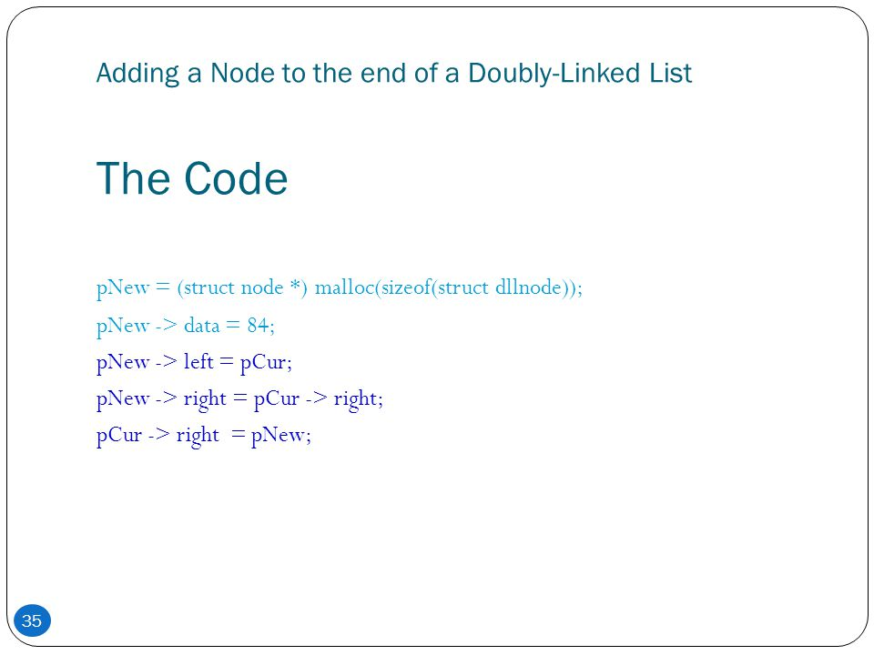 35 Adding a Node to the end of a Doubly-Linked List The Code pNew = (struct node *) malloc(sizeof(struct dllnode)); pNew -> data = 84; pNew -> left =