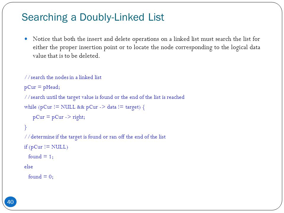 40 Searching a Doubly-Linked List Notice that both the insert and delete operations on a linked list must search the list for either the proper insert