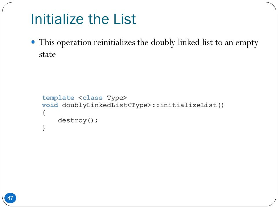 Initialize the List This operation reinitializes the doubly linked list to an empty state 47