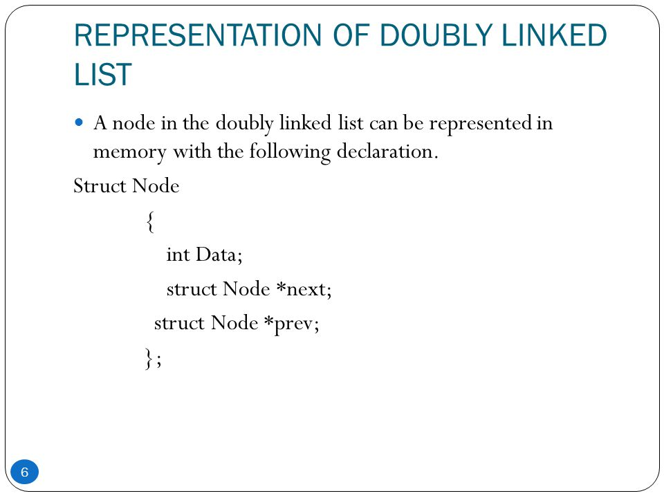 REPRESENTATION OF DOUBLY LINKED LIST A node in the doubly linked list can be represented in memory with the following declaration. Struct Node { int D