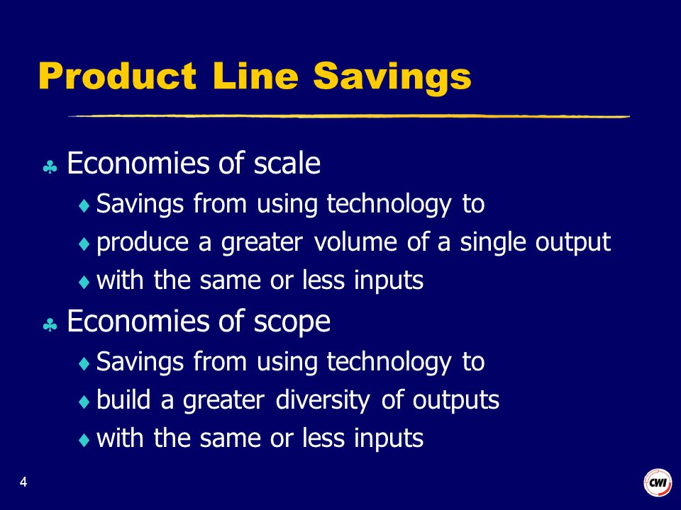 4 Product Line Savings  Economies of scale  Savings from using technology to  produce a greater volume of a single output  with the same or less inputs  Economies of scope  Savings from using technology to  build a greater diversity of outputs  with the same or less inputs