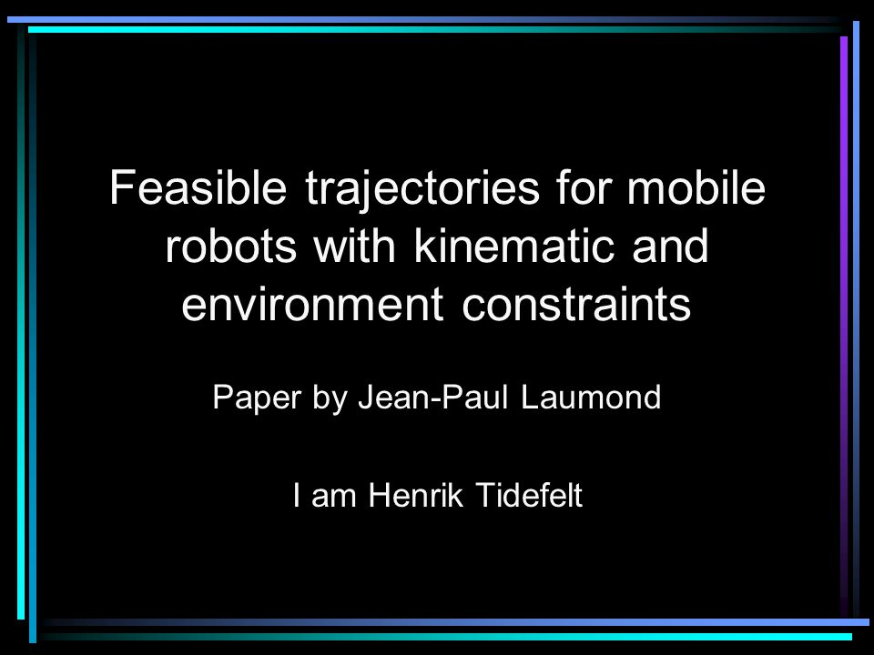 Feasible trajectories for mobile robots with kinematic and environment constraints Paper by Jean-Paul Laumond I am Henrik Tidefelt