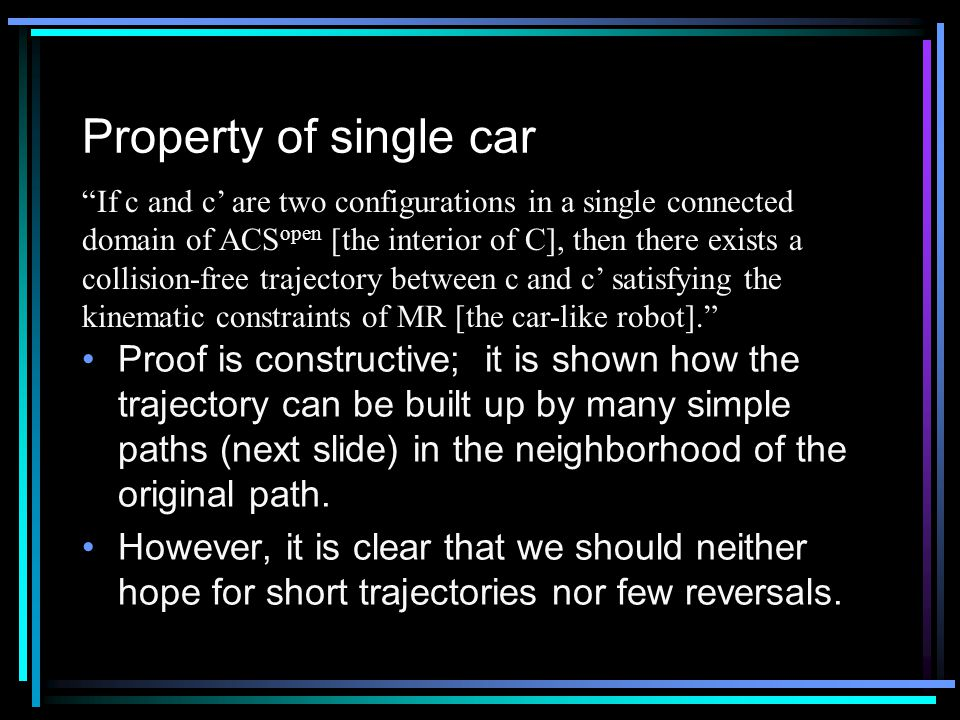 Property of single car Proof is constructive; it is shown how the trajectory can be built up by many simple paths (next slide) in the neighborhood of the original path.