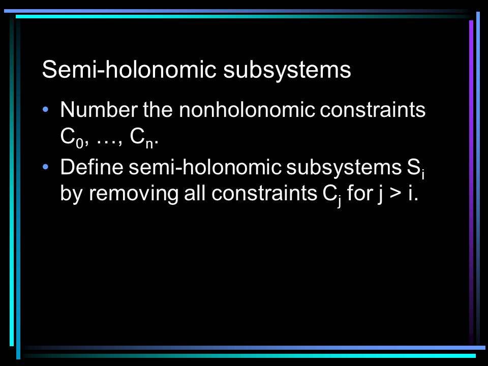 Semi-holonomic subsystems Number the nonholonomic constraints C 0, …, C n.