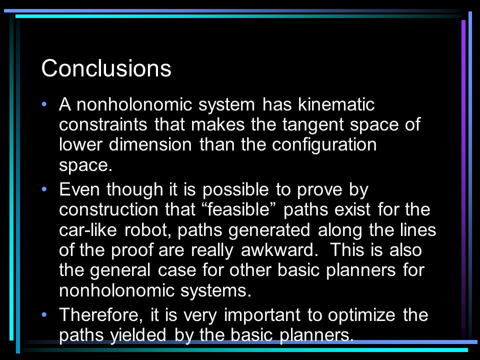 A nonholonomic system has kinematic constraints that makes the tangent space of lower dimension than the configuration space.