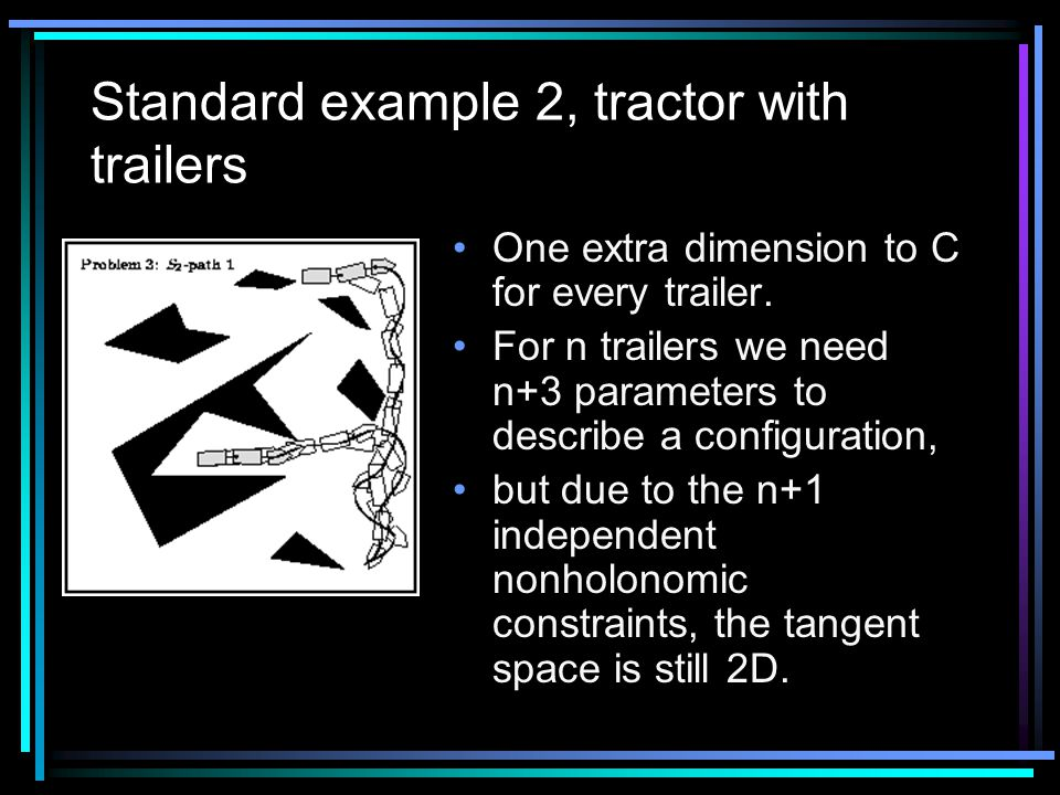 Standard example 2, tractor with trailers One extra dimension to C for every trailer.