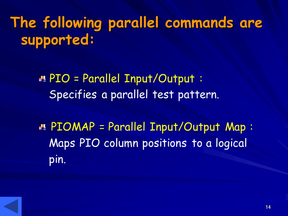 14 The following parallel commands are supported: PIO = Parallel Input/Output : Specifies a parallel test pattern. PIOMAP = Parallel Input/Output Map